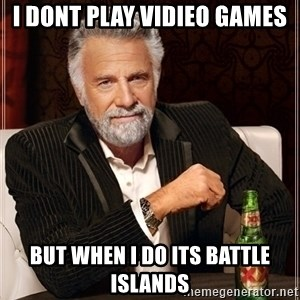 Most Interesting Man - I dont play vidieo games But when i do its Battle Islands