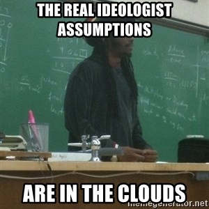 rasta science teacher - the real ideologist assumptions   are in the clouds