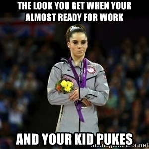 Unimpressed McKayla Maroney - The look you get when your almost ready for work And your kid pukes
