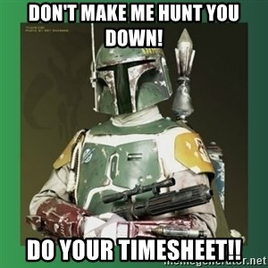 Boba Fett - Don't make me hunt you down! Do your timesheet!!