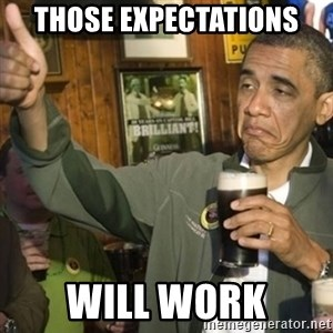THUMBS UP OBAMA - Those expectations will work