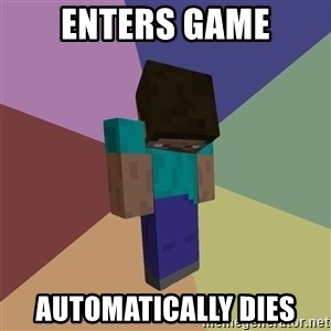 Depressed Minecraft Guy - enters game AUTOMATICALLY dies