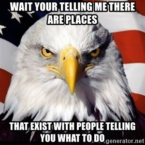 Freedom Eagle  - Wait your telling me there are places that exist with people telling you what to do
