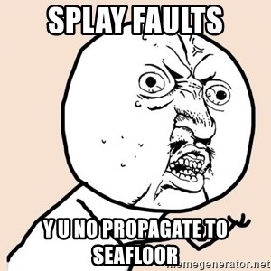 y u no meme - SPLAY FAULTS Y U NO PROPAGATE TO SEAFLOOR