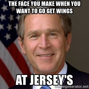 George Bush - The face you make when you want to go get wings  At Jersey's