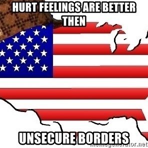 Scumbag America - Hurt feelings are better then Unsecure borders