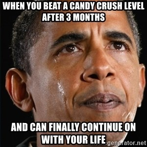 Obama Crying - When you beat a candy crush level after 3 months And can finally continue on with your life