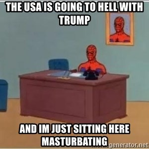 spiderman masterbating - The usa is going to hell with trump and im just sitting here masturbating