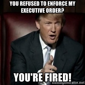 Donald Trump - You refused to enforce my Executive Order?  You're FIRED!