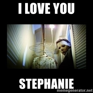 Michael Myers - I LOVE YOU STEPHANIE