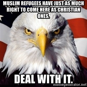 Freedom Eagle  - Muslim Refugees have just as much right to come here as Christian ones.  Deal With It.