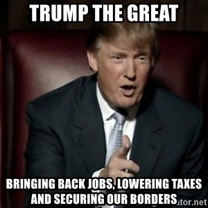 Donald Trump - trump the great bringing back jobs, lowering taxes and securing our borders