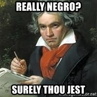 beethoven - Really negro? Surely thou jest