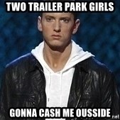 Eminem - Two trailer park girls Gonna cash me ousside