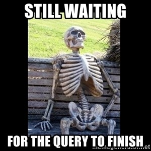 Still Waiting - Still waiting for the query to finish