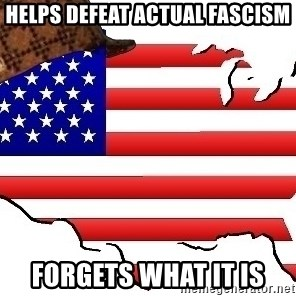 Scumbag America - helps defeat actual fascism forgets what it is