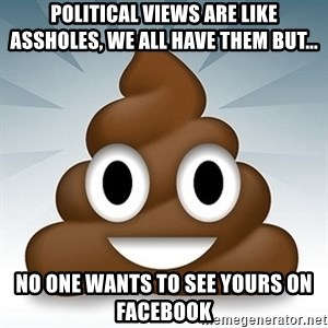Facebook :poop: emoticon - Political views are like assholes, WE ALL HAVE THEM BUT... no one wants to see yours on facebook