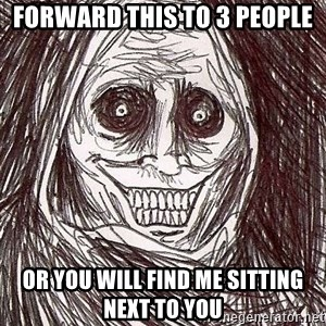 Shadowlurker - forward this to 3 people or you will find me sitting next to you