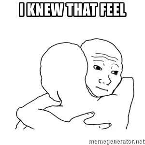 I know that feel bro blank - I knew that feel