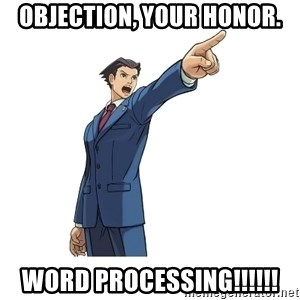 OBJECTION - Objection, Your Honor. WORD PROCESSING!!!!!!