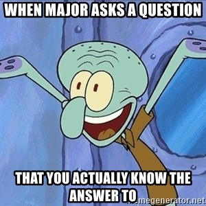 Guess What Squidward - When major asks a question that you actually know the answer to