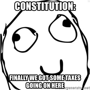 Derp meme - constitution: finally we got some taxes going on here