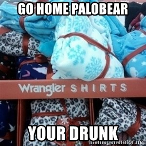 GO HOME--You're Drunk  - Go home Palobear Your drunk