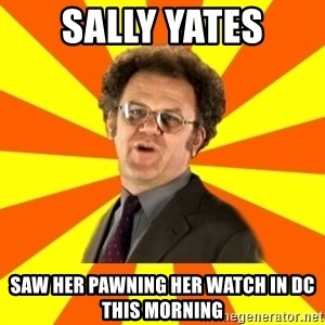 Dr. Steve Brule - sally yates saw her pawning her watch in dc this morning