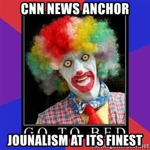 go to bed clown  - cnn news anchor jounalism at its finest