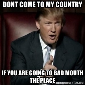 Donald Trump - dont come to my country  if you are going to bad mouth the place