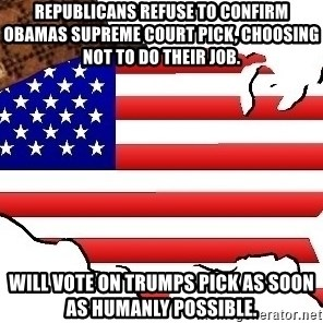 Scumbag America - republicans refuse to confirm Obamas supreme court pick, choosing not to do their job. Will vote on trumps pick as soon as humanly possible.