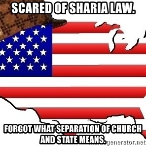 Scumbag America - Scared of Sharia Law. Forgot what separation of church and state means.