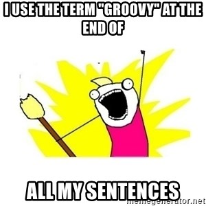 """clean all the things blank template - I use the term """"groovy"""" at the end of All my sentences"""