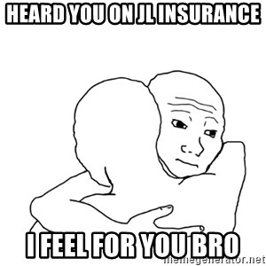 I know that feel bro blank - Heard you on JL Insurance I feel for you bro
