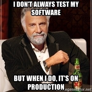 Most Interesting Man - I don't always test my software but when i do, it's on production