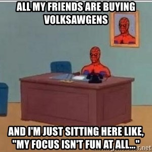 "Spidermandesk - all my friends are buying volksawgens and i'm just sitting here like, ""my focus isn't fun at all..."""