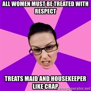 Privilege Denying Feminist - All women must be treated with respect Treats maid and housekeeper like crap