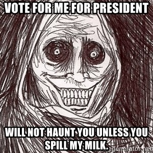 Boogeyman - Vote for me for President Will not haunt you unless you spill my milk.