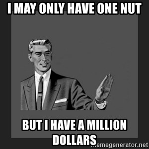 kill yourself guy blank - I MAY ONLY HAVE ONE NUT BUT I HAVE A MILLION DOLLARS