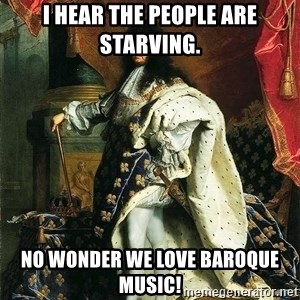 Louis XIV - I Hear the people are starving. No wonder we love Baroque music!