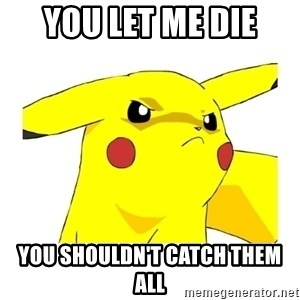 Pikachu - you let me die You shouldn't catch them all