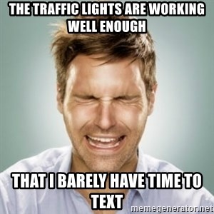 First World Problems Man - The traffic lights are working well enough That I barely have time to text
