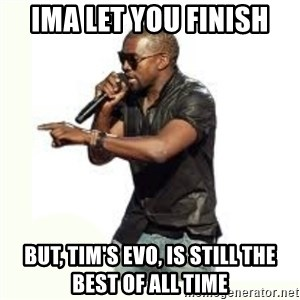 Imma Let you finish kanye west - Ima let you finish But, tim's evo, is still the best of all time