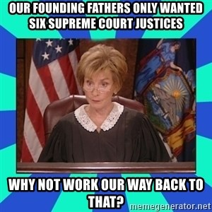Judge Judy - Our founding fathers only wanted six supreme court justices Why not work our way back to that?