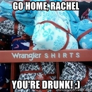 GO HOME--You're Drunk  - Go Home, Rachel You're Drunk! ;)
