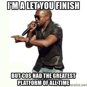 Imma Let you finish kanye west - I'm a let you finish But COS had the greatest platform of all time