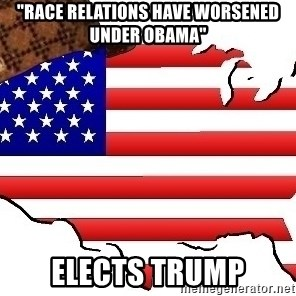 """Scumbag America - """"race relations have worsened under obama"""" elects trump"""
