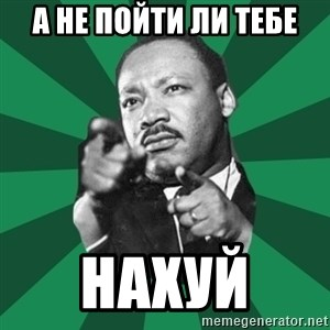 Martin Luther King jr.  - А не пойти ли тебе нахуй