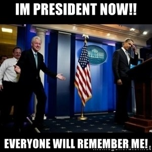 Inappropriate Timing Bill Clinton - Im PResident now!! Everyone will remember me!