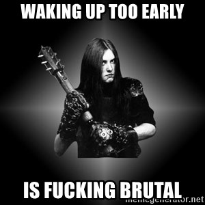 Black Metal - Waking up too early Is fucking brutal